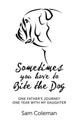Sometimes You Have to Bite the Dog: One Father's Journey. One Year with My Daughter (BOK)