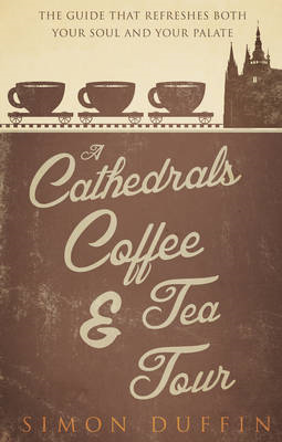 A Cathedrals, Coffee and Tea Tour: The Guide That Refreshes Both Your Soul and Your Palate (BOK)