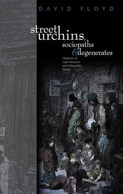 Street Urchins, Sociopaths and Degenerates: Orphans of late-Victorian and Edwardian Fiction (BOK)