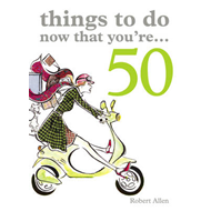 Things to Do Now That You're 50 (BOK)
