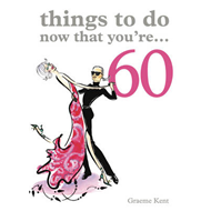 Things to Do Now That You're 60 (BOK)