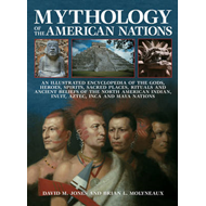 Mythology of the American Nations: An Illustrated Encyclopedia of the Gods, Heroes, Spirits, Sacred (BOK)