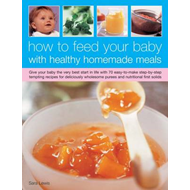 How to Feed Your Baby with Healthy and Homemade Meals: Give Your Baby the Very Best Start in Life wi (BOK)