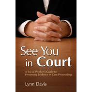 See You in Court: A Social Worker's Guide to Presenting Evidence in Care Proceedings (BOK)