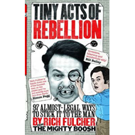 Tiny Acts of Rebellion: 97 Almost-Legal Ways to Stick it to the Man (BOK)