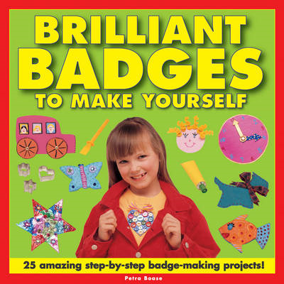 Brilliant Badges to Make Yourself: 25 Amazing Step-by-step Badge-making Projects (BOK)