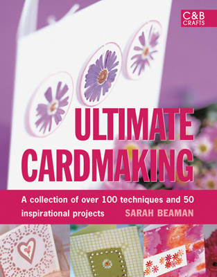 Ultimate Cardmaking: Over 100 Techniques & 50 Inspirational Projects (BOK)