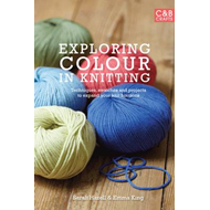Exploring Colour in Knitting: Techniques, Swatches and Projects to Expand Your Knit Horizons (BOK)