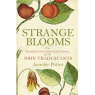 Strange Blooms: The Curious Lives and Adventures of the John Tradescants (BOK)