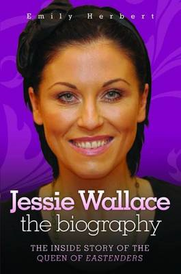 Jessie Wallace - The Biography: The Inside Story of the Queen of Eastenders (BOK)