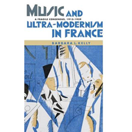 Music and Ultra-modernism in France: A Fragile Consensus, 1913-1939 (BOK)