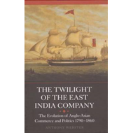 The Twilight of the East India Company: The Evolution of Anglo-Asian Commerce and Politics, 1790-186 (BOK)