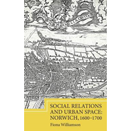 Social Relations and Urban Space: Norwich, 1600-1700 (BOK)