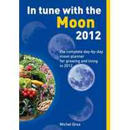 In Tune with the Moon 2012: The Complete Day-by-Day Moon Planner for Growing and Living in 2012 (BOK)