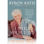 I Need Your Love - Is That True?: How to Find All the Love, Approval and Appreciation You Ever Wanted (BOK)