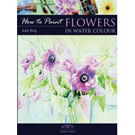How to Paint: Flowers in Water Colour (BOK)