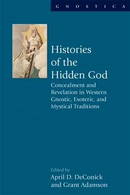 Histories of the Hidden God: Concealment and Revelation in Western Gnostic, Esoteric, and Mystical T (BOK)