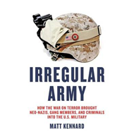 Irregular Army: How the War on Terror Brought Neo-Nazis, Gang Members and Criminals into the US Mili (BOK)