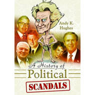 A History of Political Scandals: Sex, Sleaze and Spin (BOK)