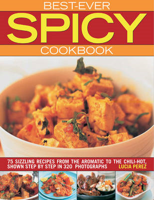 Best Ever Spicy Cookbook: 75 Sizzling Recipes from the Aromatic to the Chili-hot, Shown Step by Step (BOK)