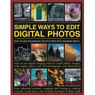 Simple Ways to Edit Digital Photographs: Easy to Use Techniques for Pictures with Maximum Impact (BOK)