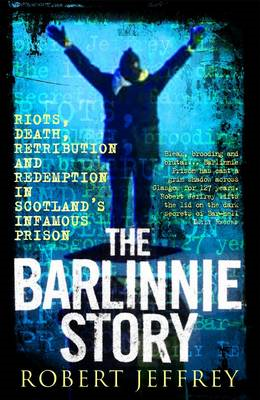 The Barlinnie Story: Riots, Death, Retribution and Redemption in Scotland's Infamous Prison (BOK)
