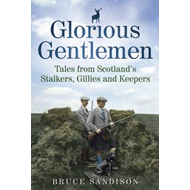 Glorious Gentlemen: Tales from Scotland's Stalkers, Gillies and Keepers (BOK)