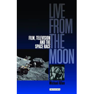Live from the Moon: Film, Television and the Space Race (BOK)