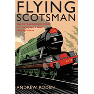 Flying Scotsman: The Extraordinary Story of the World's Most Famous Train (BOK)