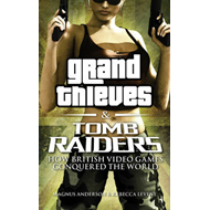 Grand Thieves & Tomb Raiders: How British Videogames Conquered the World (BOK)