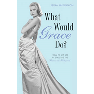 What Would Grace Do?: How to Live Life in Style Like the Princess of Hollywood (BOK)