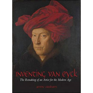 Inventing Van Eyck: The Remaking of an Artist for the Modern Age (BOK)