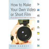 How to Make Your Own Video or Short Film: All You Need to Know to Make Your Ideas Shine (BOK)