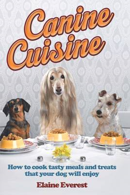 Canine Cuisine: How to Cook Tasty Meals and Treats That Your Dog Will Enjoy (BOK)