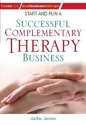 Start and Run a Successful Complementary Therapy Business (BOK)