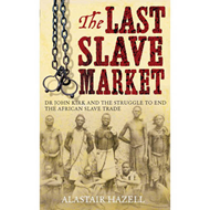 The Last Slave Market: Dr John Kirk and the Struggle to End the East African Slave Trade (BOK)