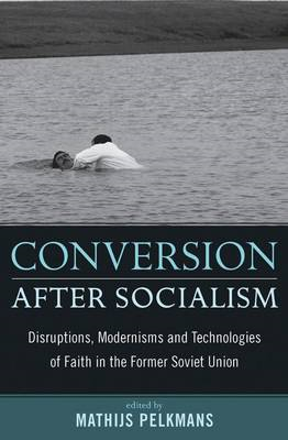 Conversion After Socialism: Disruptions, Modernisms and Technologies of Faith in the Former Soviet U (BOK)