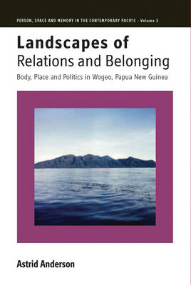 Landscapes of Relations and Belonging: Body, Place and Politics in Wogeo, Papua New Guinea (BOK)