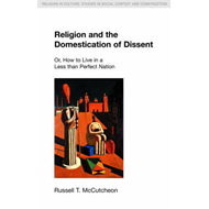 Religion and the Domestication of Dissent: Or, How to Live in a Less Than Perfect Nation (BOK)