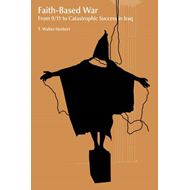 Faith-based War: From 9/11 to Catastrophic Success in Iraq (BOK)