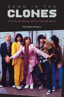 Send in the Clones: A Cultural Study of the Tribute Band (BOK)