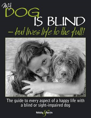 My Dog is Blind - But Lives Life to the Full!: The Guide to Every Aspect of a Happy Life with a Blin (BOK)