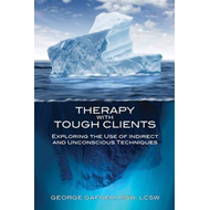 Therapy with Tough Clients: Exploring the Use if Indirect and Unconscious Techniques (BOK)