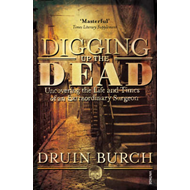 Digging Up the Dead: Uncovering the Life and Times of an Extraordinary Surgeon (BOK)