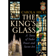 The King's Glass: A Story of Tudor Power and Secret Art (BOK)