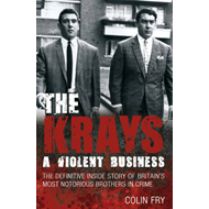 The Krays: A Violent Business: The Definitive Inside Story of Britain's Most Notorious Brothers in C (BOK)