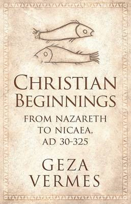 Christian Beginnings: From Nazareth to Nicaea, AD 30-325 (BOK)