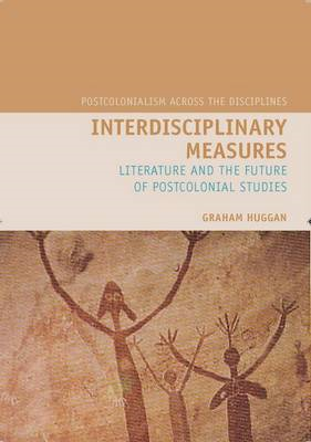 Interdisciplinary Measures: Literature and the Future of Postcolonial Studies (BOK)