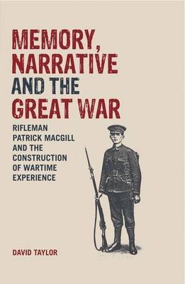 Memory, Narrative and the Great War: Rifleman Patrick Macgill and the Construction of Wartime Experi (BOK)