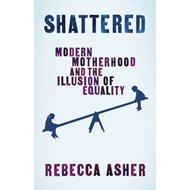 Shattered: Modern Motherhood and the Illusion of Equality (BOK)